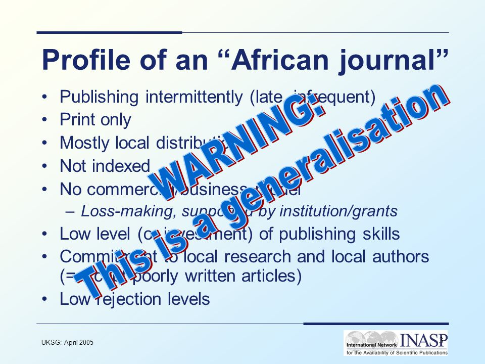 UKSG: April 2005 3 Profile of an African journal Publishing intermittently (late, infrequent) Print only Mostly local distribution Not indexed No commercial/business model –Loss-making, supported by institution/grants Low level (or investment) of publishing skills Commitment to local research and local authors (=accept poorly written articles) Low rejection levels