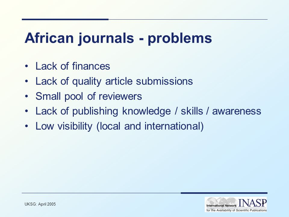 UKSG: April 2005 4 African journals - problems Lack of finances Lack of quality article submissions Small pool of reviewers Lack of publishing knowledge / skills / awareness Low visibility (local and international)