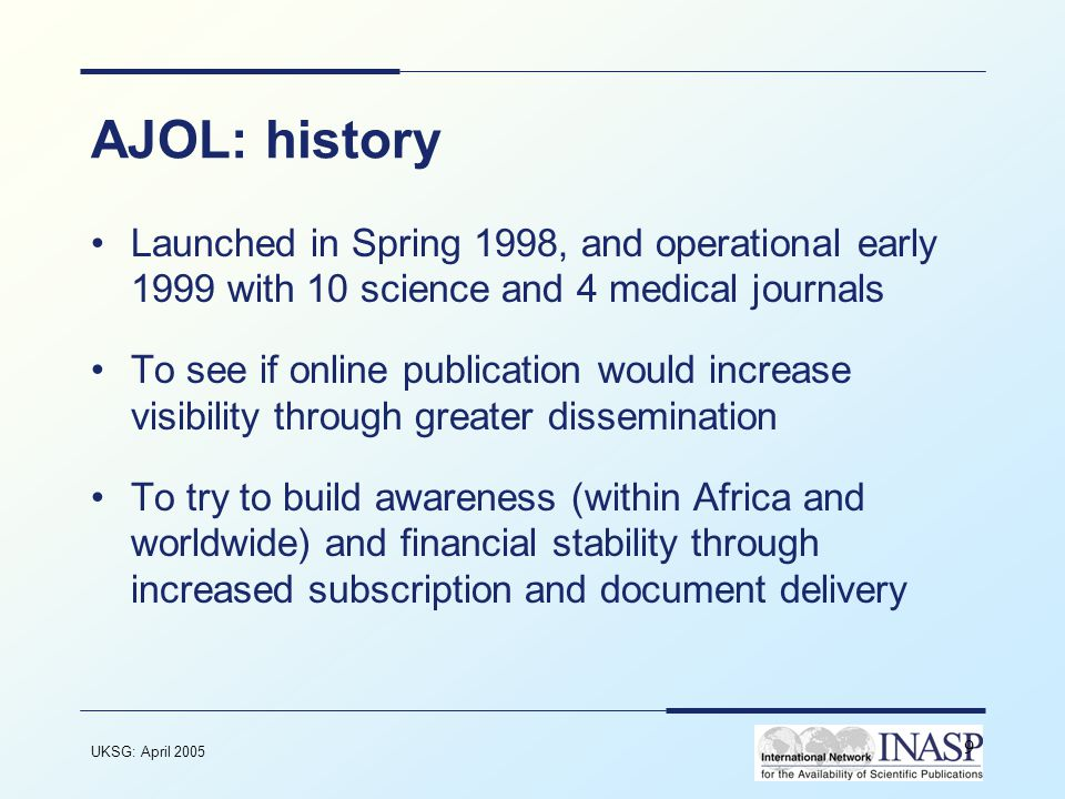 UKSG: April 2005 10 AJOL - ownership and funding Funded by international organisations, including –Sida, Norad, DFiD –Not currently self-sustaining Owned by the African journal community Managed and operated by c.1.5 staff (plus non- direct input from finance, IT, etc.)