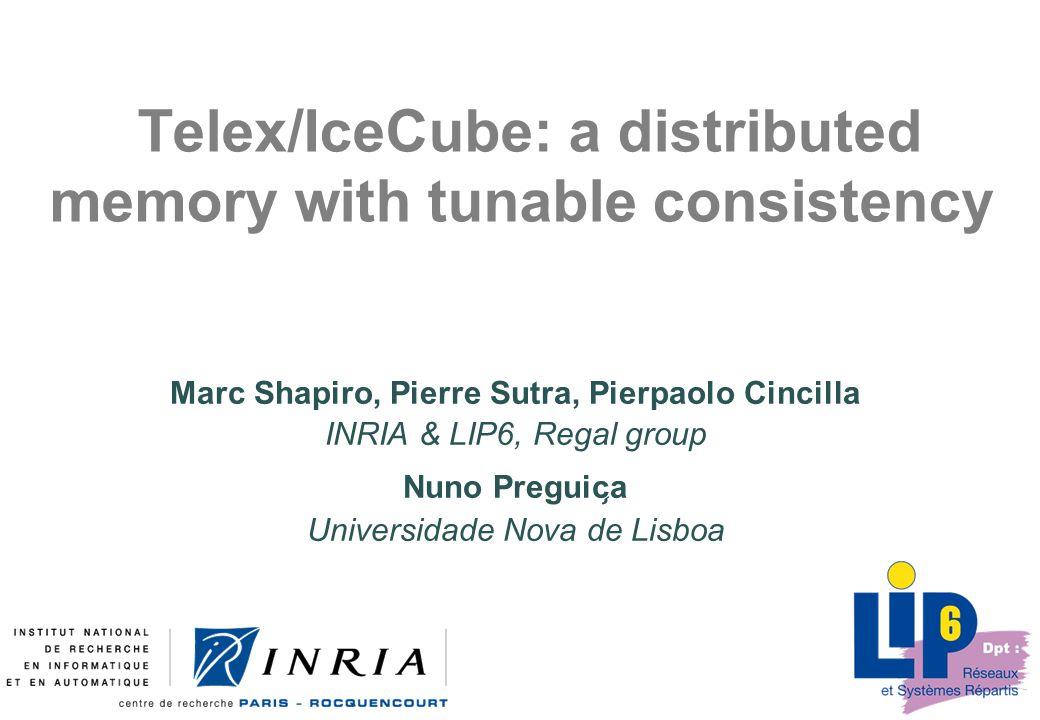 Telex/IceCube: a distributed memory with tunable consistency Marc Shapiro, Pierre Sutra, Pierpaolo Cincilla INRIA & LIP6, Regal group Nuno Preguic ̧ a Universidade Nova de Lisboa