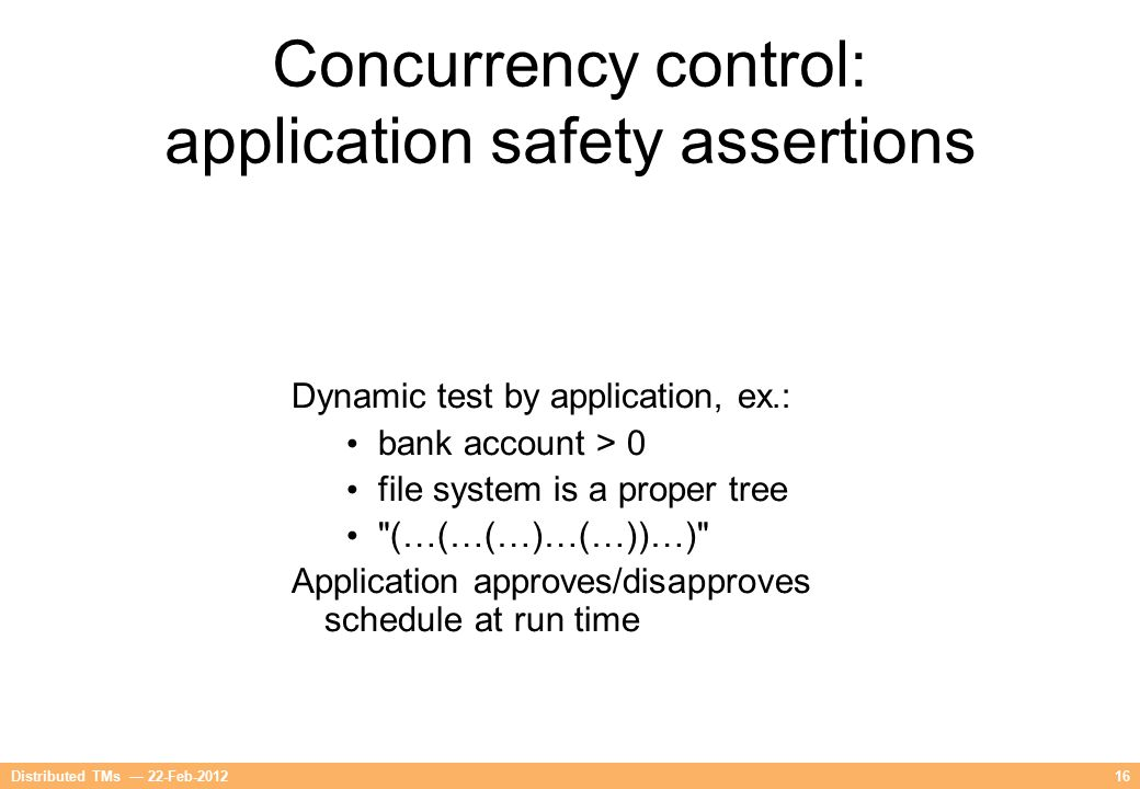 16Distributed TMs — 22-Feb-2012 Concurrency control: application safety assertions Dynamic test by application, ex.: bank account > 0 file system is a
