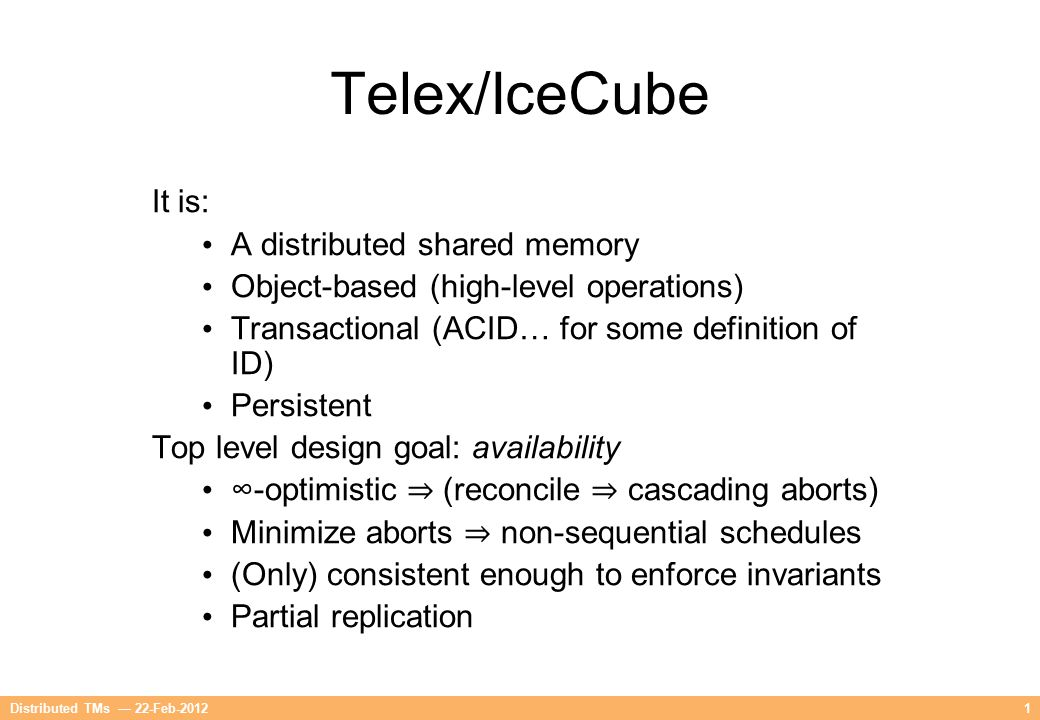 1 Telex/IceCube It is: A distributed shared memory Object-based (high-level operations) Transactional (ACID… for some definition of ID) Persistent Top