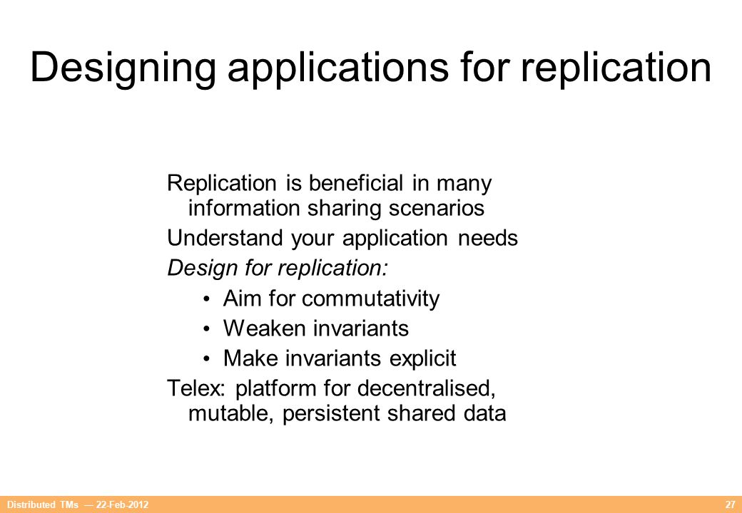 27Distributed TMs — 22-Feb-2012 Designing applications for replication Replication is beneficial in many information sharing scenarios Understand your