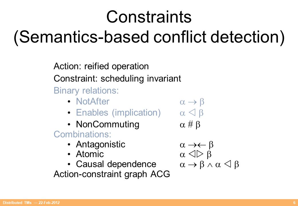 6Distributed TMs — 22-Feb-2012 Constraints (Semantics-based conflict detection) Action: reified operation Constraint: scheduling invariant Binary rela