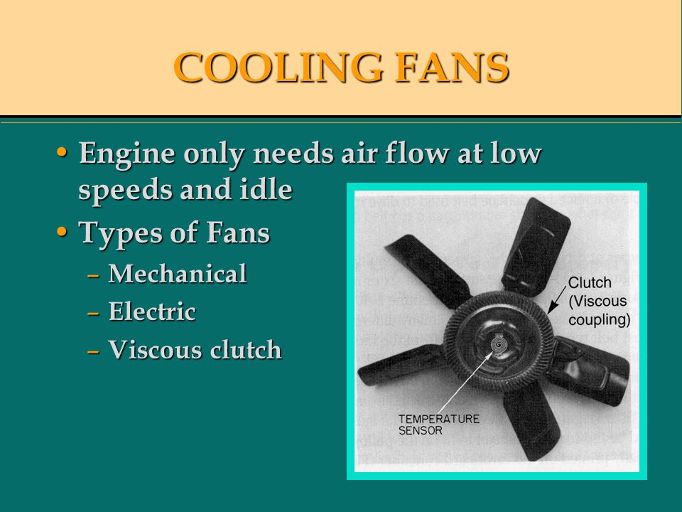 COOLING FANS Engine only needs air flow at low speeds and idle Engine only needs air flow at low speeds and idle Types of Fans Types of Fans – Mechanical – Electric – Viscous clutch