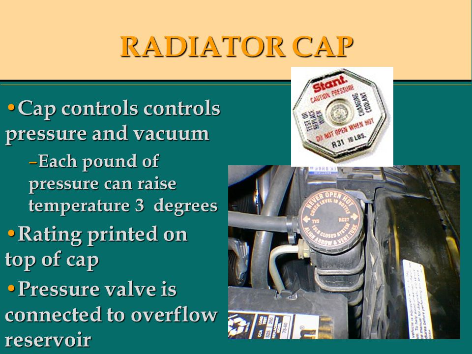 RADIATOR CAP Cap controls controls pressure and vacuum Cap controls controls pressure and vacuum – Each pound of pressure can raise temperature 3 degrees Rating printed on top of cap Rating printed on top of cap Pressure valve is connected to overflow reservoir Pressure valve is connected to overflow reservoir