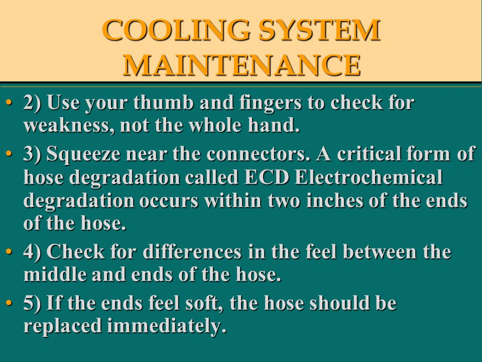 COOLING SYSTEM MAINTENANCE 2) Use your thumb and fingers to check for weakness, not the whole hand.2) Use your thumb and fingers to check for weakness, not the whole hand.