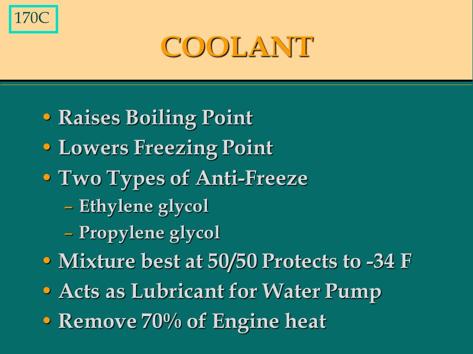 COOLANT Raises Boiling Point Raises Boiling Point Lowers Freezing Point Lowers Freezing Point Two Types of Anti-Freeze Two Types of Anti-Freeze – Ethylene glycol – Propylene glycol Mixture best at 50/50 Protects to -34 F Mixture best at 50/50 Protects to -34 F Acts as Lubricant for Water Pump Acts as Lubricant for Water Pump Remove 70% of Engine heat Remove 70% of Engine heat 170C