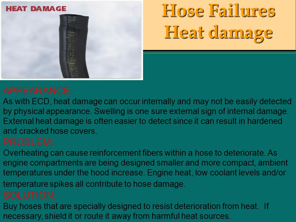 Hose Failures Heat damage APPEARANCE: As with ECD, heat damage can occur internally and may not be easily detected by physical appearance.