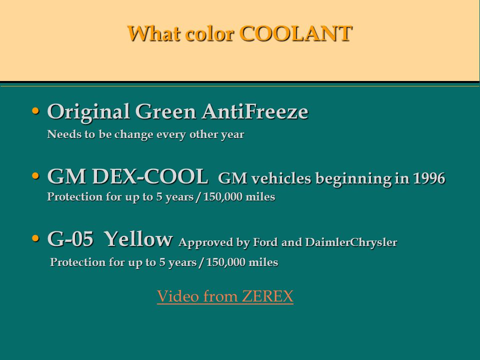 What color COOLANT Original Green AntiFreeze Original Green AntiFreeze Needs to be change every other year Needs to be change every other year GM DEX-COOL GM vehicles beginning in 1996 Protection for up to 5 years / 150,000 miles GM DEX-COOL GM vehicles beginning in 1996 Protection for up to 5 years / 150,000 miles G-05 Yellow Approved by Ford and DaimlerChrysler G-05 Yellow Approved by Ford and DaimlerChrysler Protection for up to 5 years / 150,000 miles Protection for up to 5 years / 150,000 miles Video from ZEREX