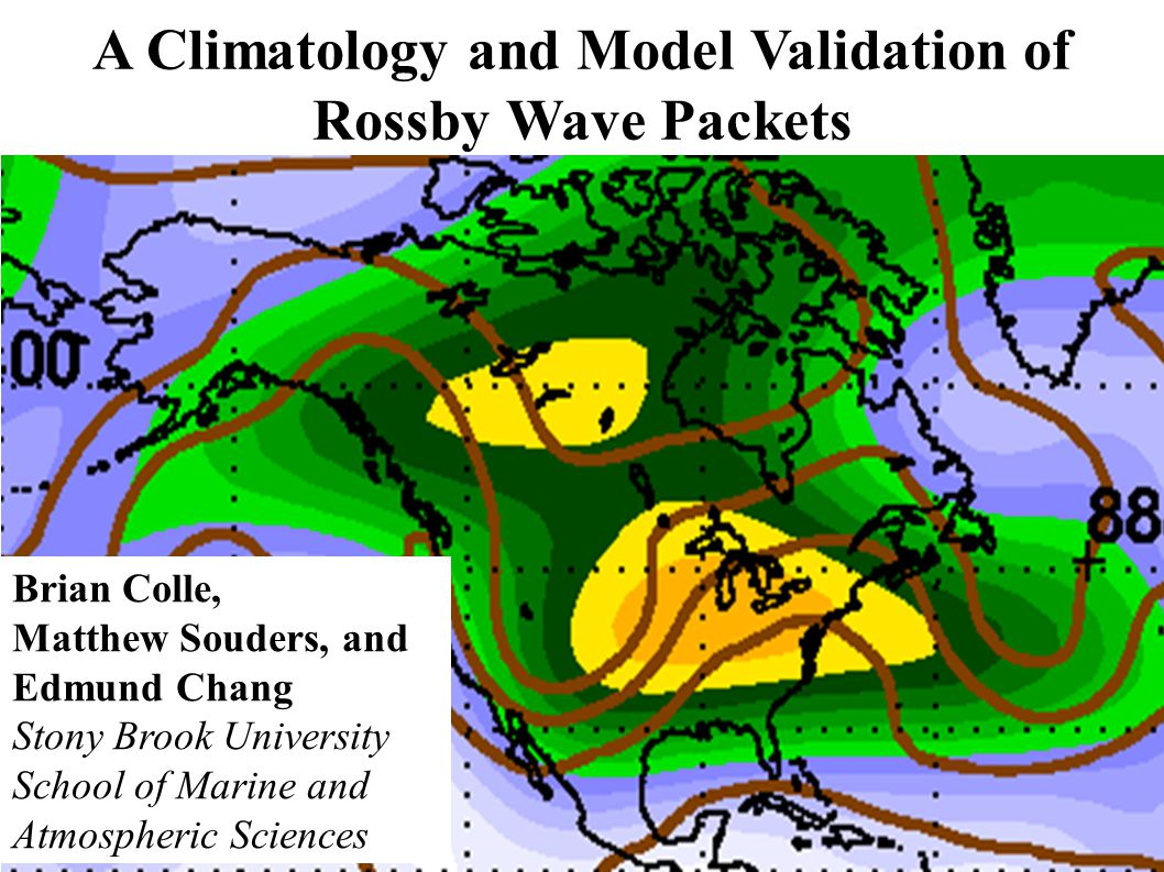 A Climatology and Model Validation of Rossby Wave Packets Brian Colle, Matthew Souders, and Edmund Chang Stony Brook University School of Marine and Atmospheric Sciences
