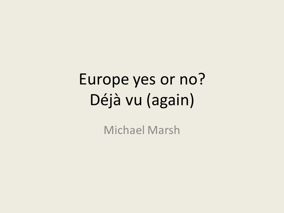 Europe yes or no? Déjà vu (again) Michael Marsh