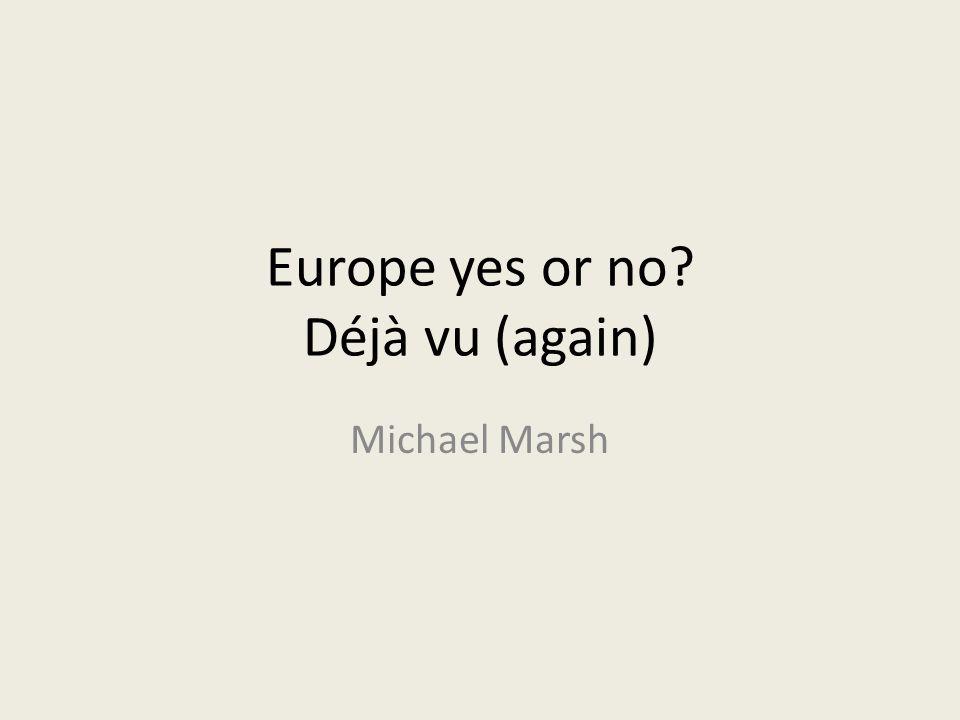 Europe yes or no Déjà vu (again) Michael Marsh