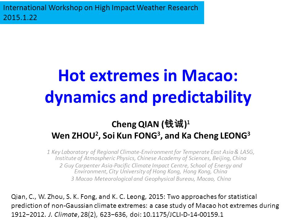 Hot extremes in Macao: dynamics and predictability Cheng QIAN ( 钱诚 ) 1 Wen ZHOU 2, Soi Kun FONG 3, and Ka Cheng LEONG 3 1 Key Laboratory of Regional Climate-Environment for Temperate East Asia & LASG, Institute of Atmospheric Physics, Chinese Academy of Sciences, Beijing, China 2 Guy Carpenter Asia-Pacific Climate Impact Centre, School of Energy and Environment, City University of Hong Kong, Hong Kong, China 3 Macao Meteorological and Geophysical Bureau, Macao, China Qian, C., W.