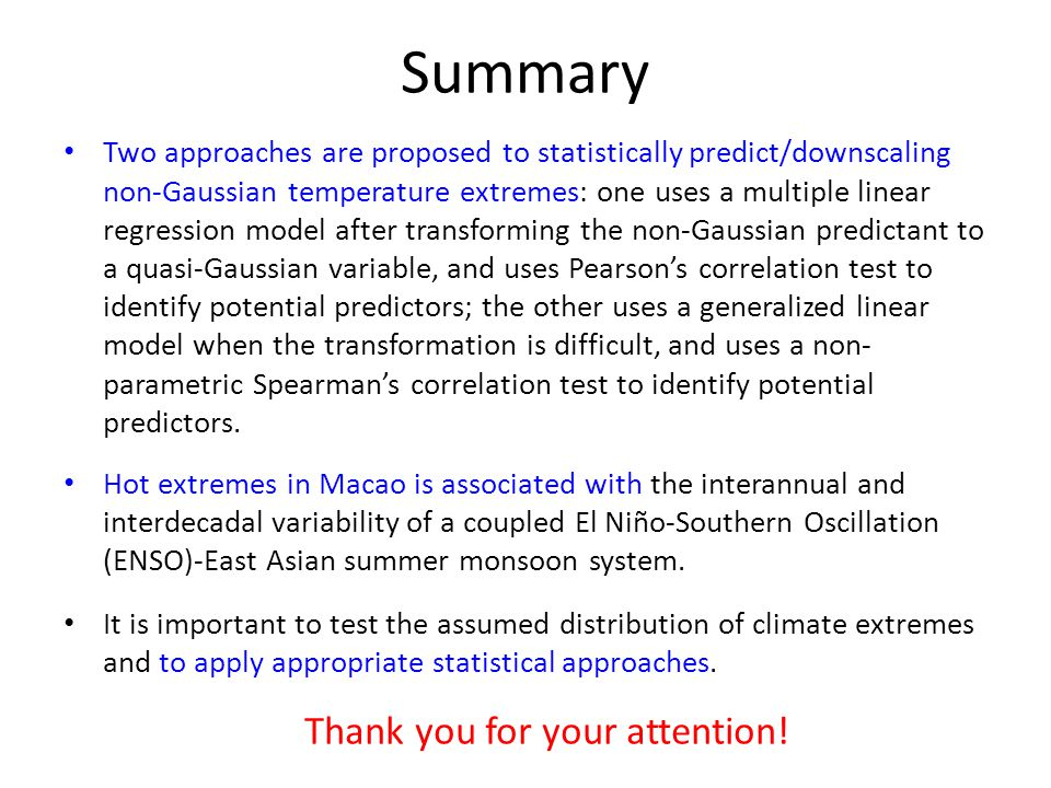 Summary Two approaches are proposed to statistically predict/downscaling non-Gaussian temperature extremes: one uses a multiple linear regression model after transforming the non-Gaussian predictant to a quasi-Gaussian variable, and uses Pearson's correlation test to identify potential predictors; the other uses a generalized linear model when the transformation is difficult, and uses a non- parametric Spearman's correlation test to identify potential predictors.