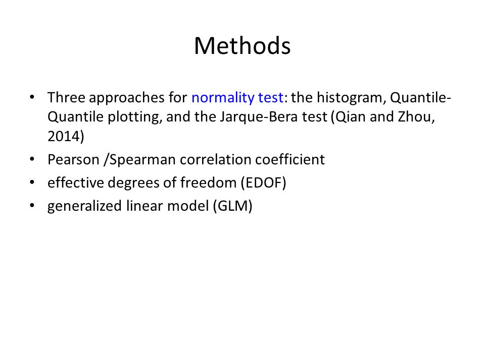Methods Three approaches for normality test: the histogram, Quantile- Quantile plotting, and the Jarque-Bera test (Qian and Zhou, 2014) Pearson /Spearman correlation coefficient effective degrees of freedom (EDOF) generalized linear model (GLM)