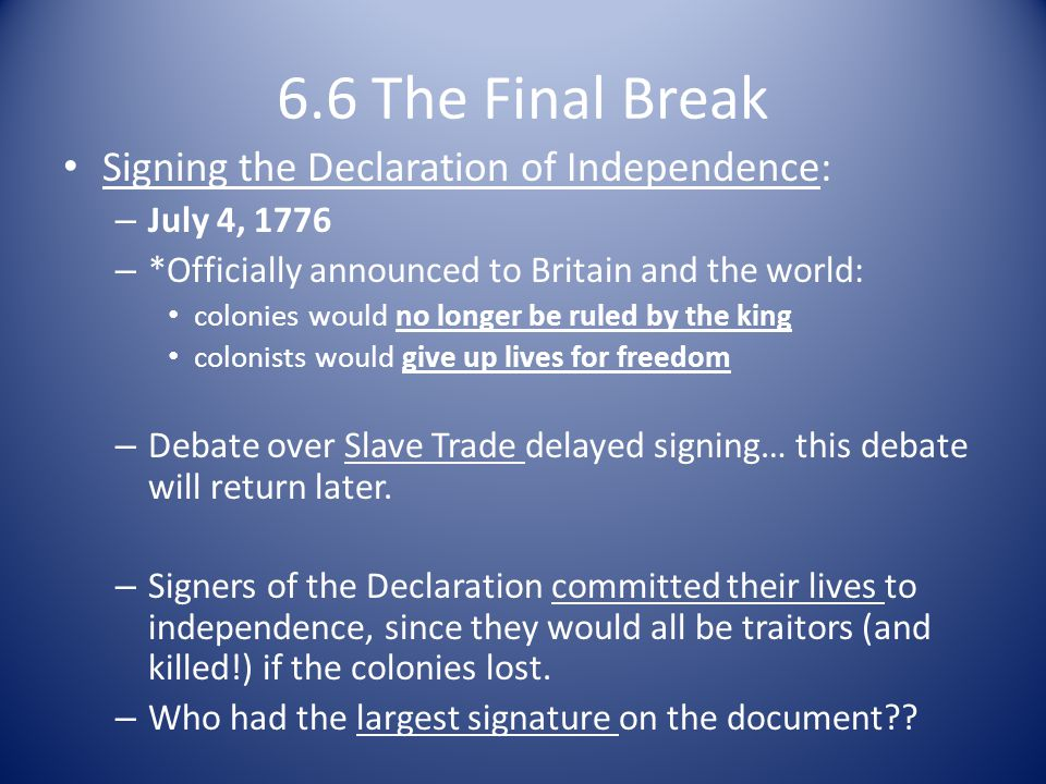 6.6 The Final Break Signing the Declaration of Independence: – July 4, 1776 – *Officially announced to Britain and the world: colonies would no longer be ruled by the king colonists would give up lives for freedom – Debate over Slave Trade delayed signing… this debate will return later.