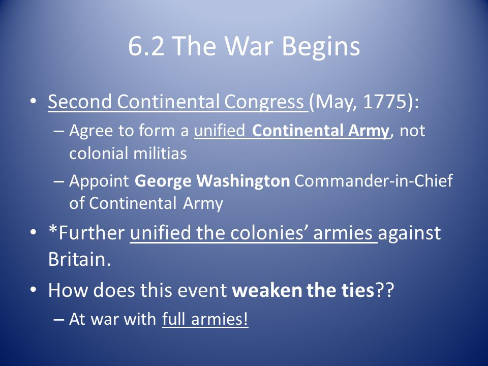 6.2 The War Begins Second Continental Congress (May, 1775): – Agree to form a unified Continental Army, not colonial militias – Appoint George Washington Commander-in-Chief of Continental Army *Further unified the colonies' armies against Britain.