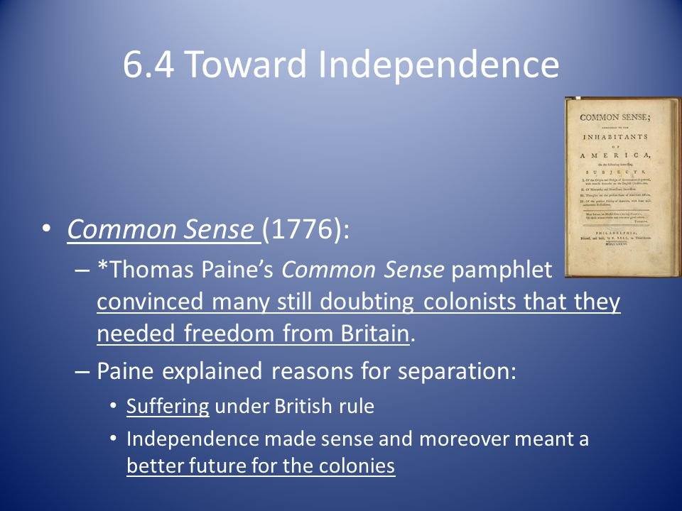 6.4 Toward Independence Common Sense (1776): – *Thomas Paine's Common Sense pamphlet convinced many still doubting colonists that they needed freedom from Britain.