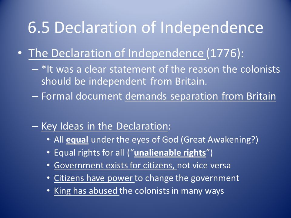 6.5 Declaration of Independence The Declaration of Independence (1776): – *It was a clear statement of the reason the colonists should be independent from Britain.