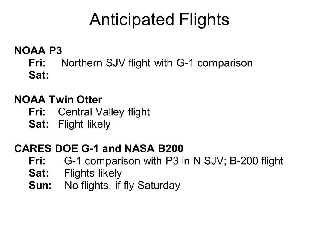 Anticipated Flights NOAA P3 Fri: Northern SJV flight with G-1 comparison Sat: NOAA Twin Otter Fri: Central Valley flight Sat: Flight likely CARES DOE