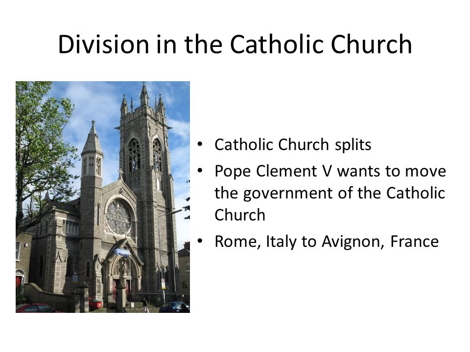 Division in the Catholic Church Catholic Church splits Pope Clement V wants to move the government of the Catholic Church Rome, Italy to Avignon, France