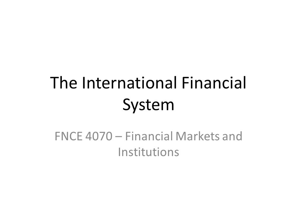 The International Financial System FNCE 4070 – Financial Markets and Institutions