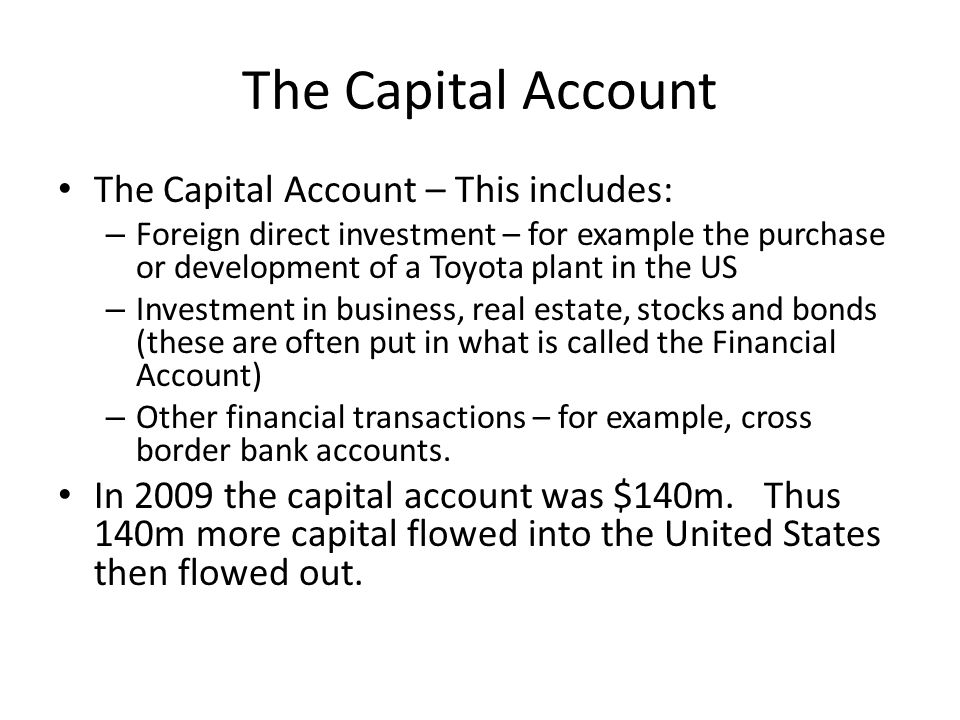 The Capital Account The Capital Account – This includes: – Foreign direct investment – for example the purchase or development of a Toyota plant in th