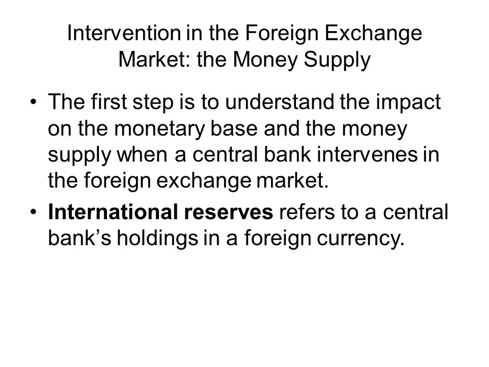 Intervention in the Foreign Exchange Market: the Money Supply The first step is to understand the impact on the monetary base and the money supply whe
