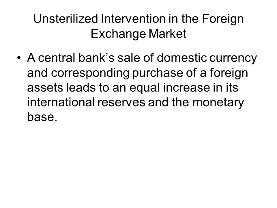 Unsterilized Intervention in the Foreign Exchange Market A central bank's sale of domestic currency and corresponding purchase of a foreign assets lea