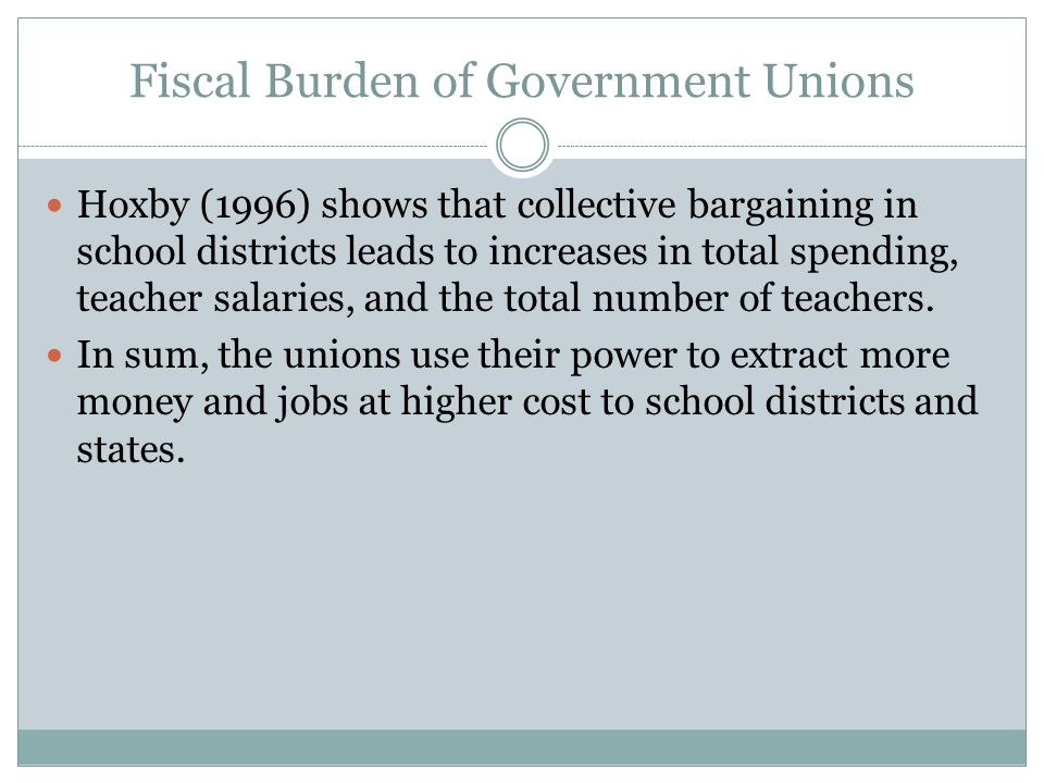 Fiscal Burden of Government Unions Hoxby (1996) shows that collective bargaining in school districts leads to increases in total spending, teacher salaries, and the total number of teachers.