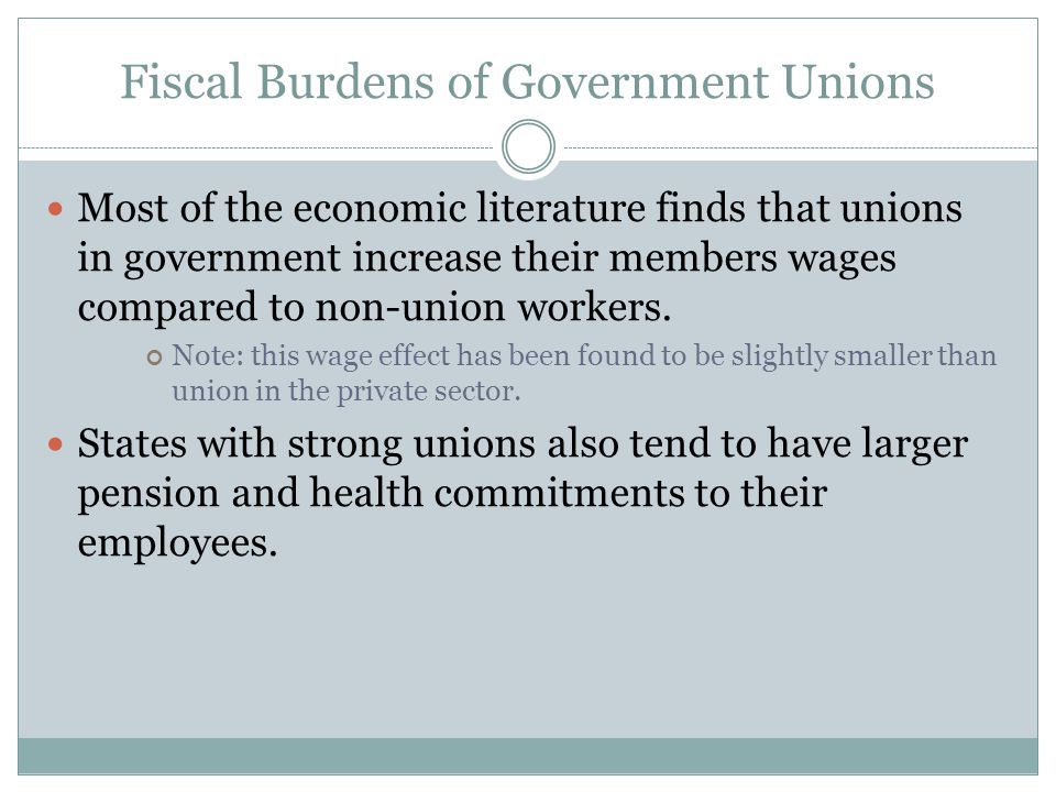 Fiscal Burdens of Government Unions Most of the economic literature finds that unions in government increase their members wages compared to non-union workers.