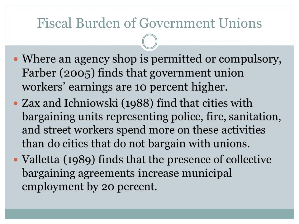 Fiscal Burden of Government Unions Where an agency shop is permitted or compulsory, Farber (2005) finds that government union workers' earnings are 10 percent higher.