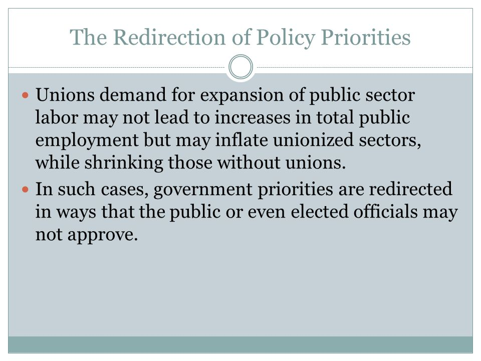 The Redirection of Policy Priorities Unions demand for expansion of public sector labor may not lead to increases in total public employment but may inflate unionized sectors, while shrinking those without unions.