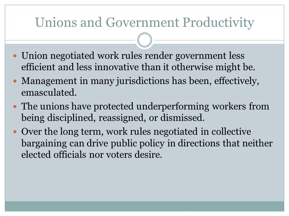 Unions and Government Productivity Union negotiated work rules render government less efficient and less innovative than it otherwise might be.