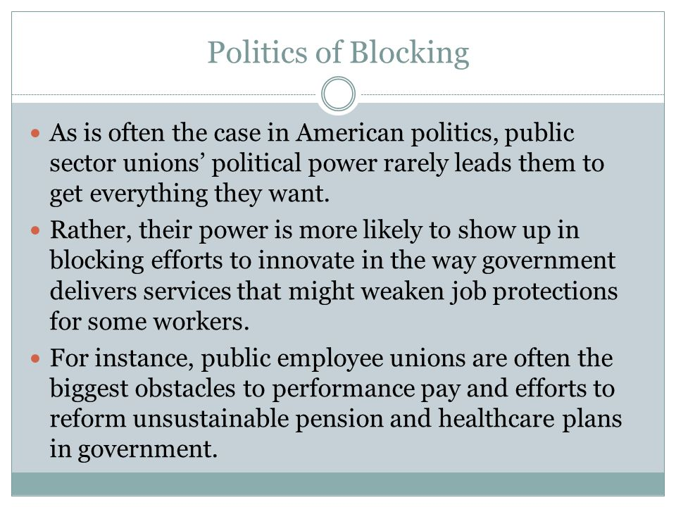 Politics of Blocking As is often the case in American politics, public sector unions' political power rarely leads them to get everything they want.