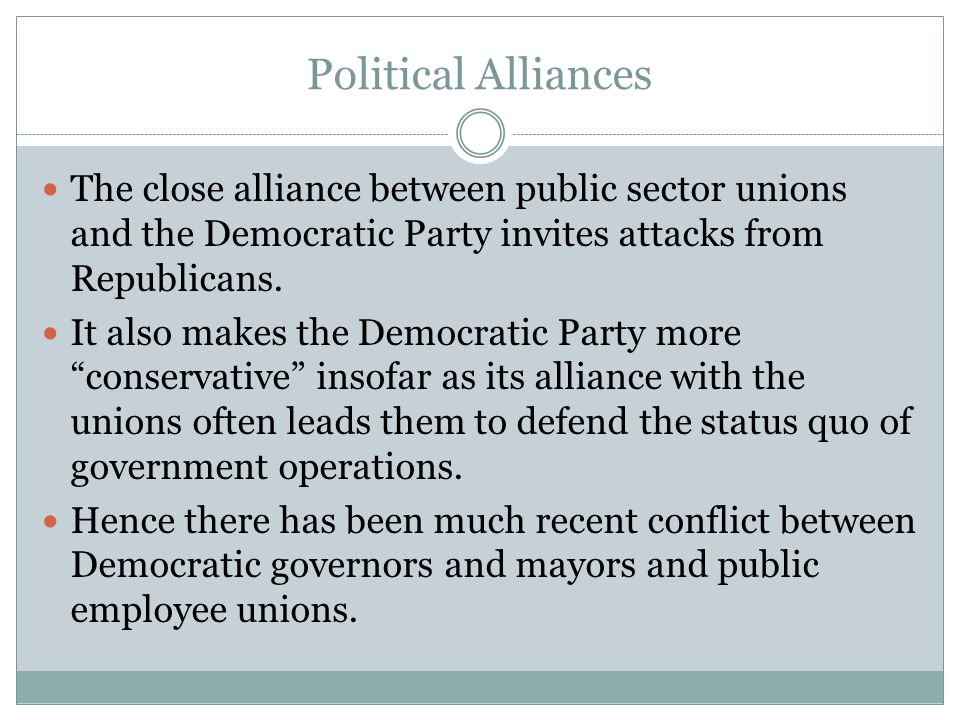 Political Alliances The close alliance between public sector unions and the Democratic Party invites attacks from Republicans.