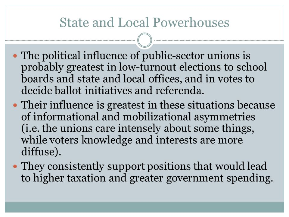 State and Local Powerhouses The political influence of public-sector unions is probably greatest in low-turnout elections to school boards and state and local offices, and in votes to decide ballot initiatives and referenda.