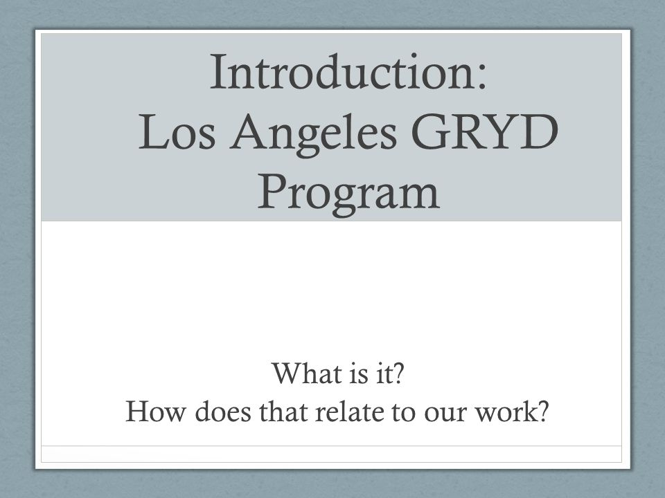 Introduction: Los Angeles GRYD Program What is it? How does that relate to our work?