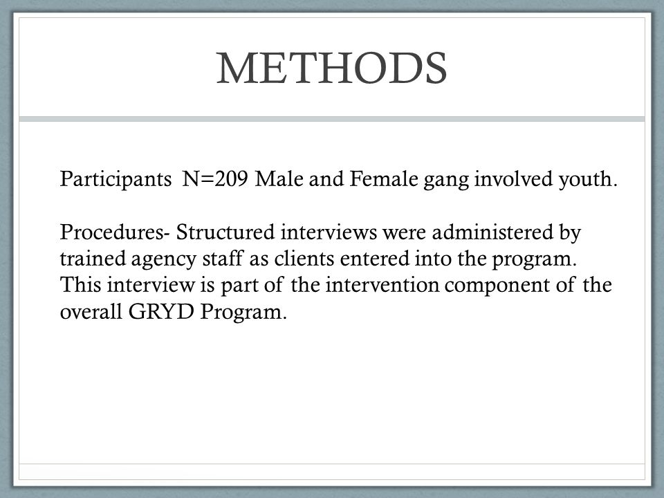 METHODS Participants N=209 Male and Female gang involved youth. Procedures- Structured interviews were administered by trained agency staff as clients