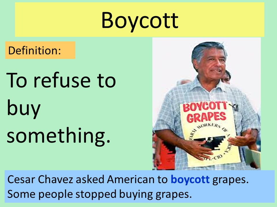 Boycott To refuse to buy something. Definition: Cesar Chavez asked American to boycott grapes.