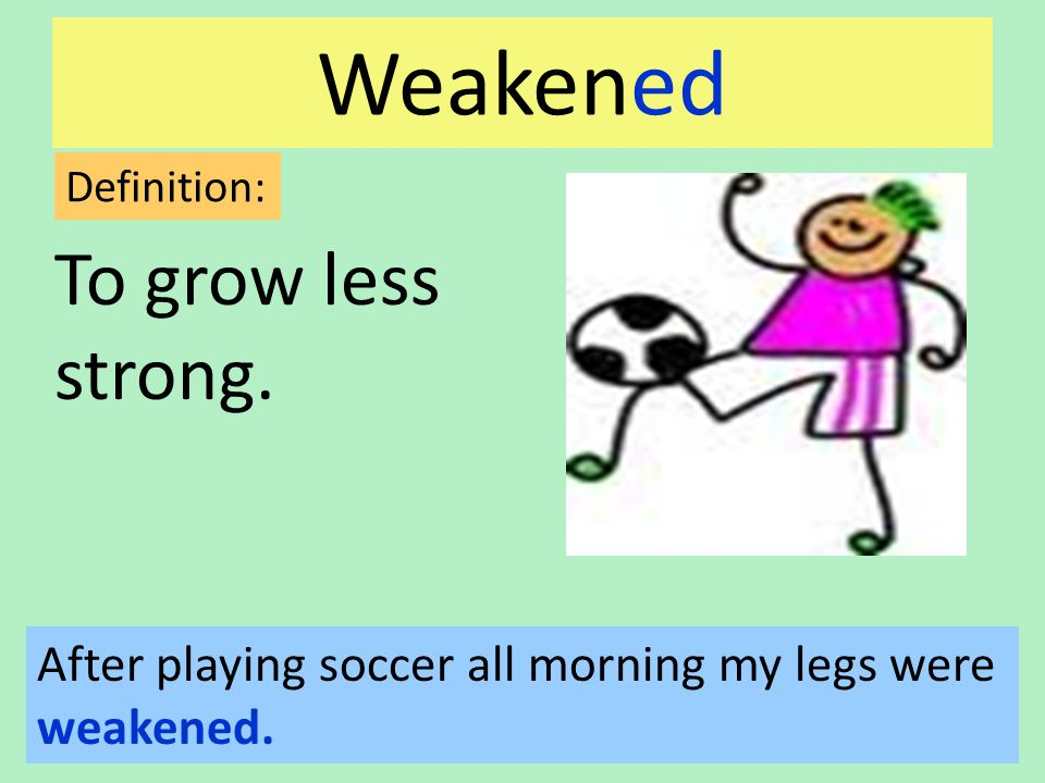 Weakened To grow less strong. Definition: After playing soccer all morning my legs were weakened.