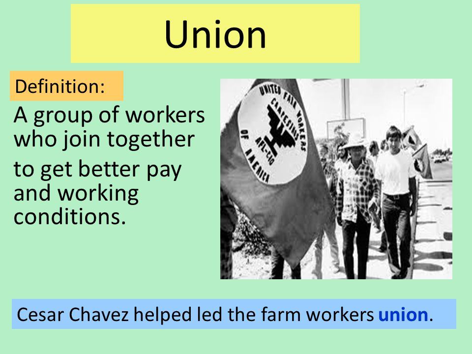Union A group of workers who join together to get better pay and working conditions.
