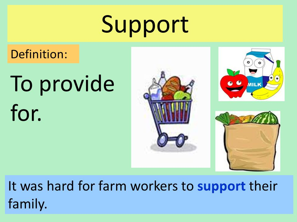 Support To provide for. Definition: It was hard for farm workers to support their family.