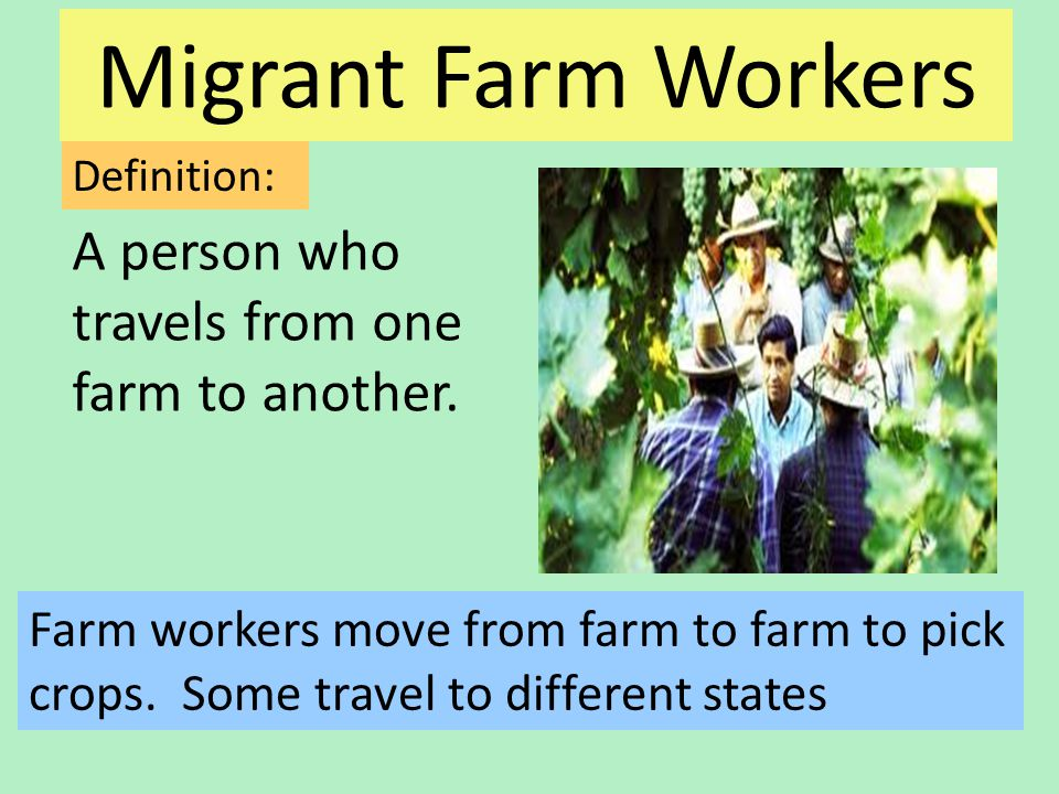 Migrant Farm Workers A person who travels from one farm to another.