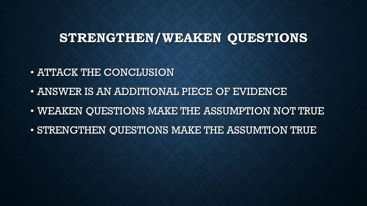 STRENGTHEN/WEAKEN QUESTIONS ATTACK THE CONCLUSION ATTACK THE CONCLUSION ANSWER IS AN ADDITIONAL PIECE OF EVIDENCE ANSWER IS AN ADDITIONAL PIECE OF EVIDENCE WEAKEN QUESTIONS MAKE THE ASSUMPTION NOT TRUE WEAKEN QUESTIONS MAKE THE ASSUMPTION NOT TRUE STRENGTHEN QUESTIONS MAKE THE ASSUMTION TRUE STRENGTHEN QUESTIONS MAKE THE ASSUMTION TRUE