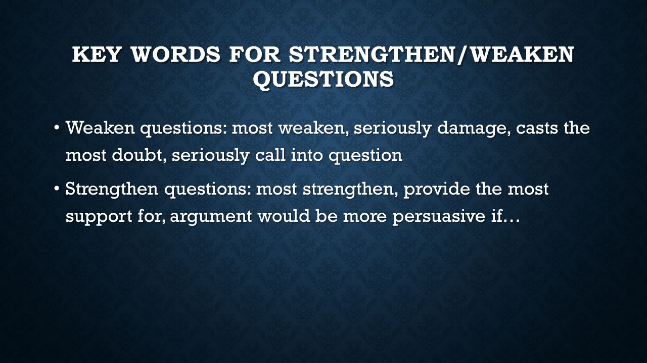 KEY WORDS FOR STRENGTHEN/WEAKEN QUESTIONS Weaken questions: most weaken, seriously damage, casts the most doubt, seriously call into question Weaken q