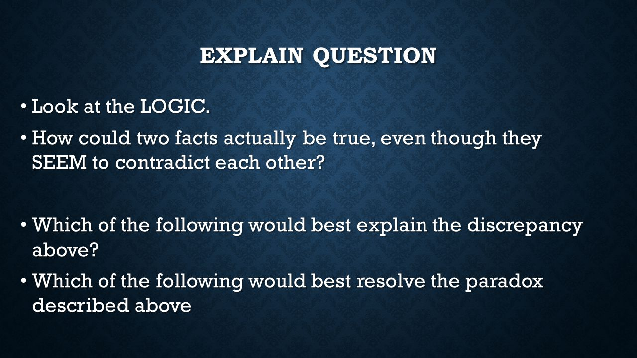 EXPLAIN QUESTION Look at the LOGIC. Look at the LOGIC. How could two facts actually be true, even though they SEEM to contradict each other? How could