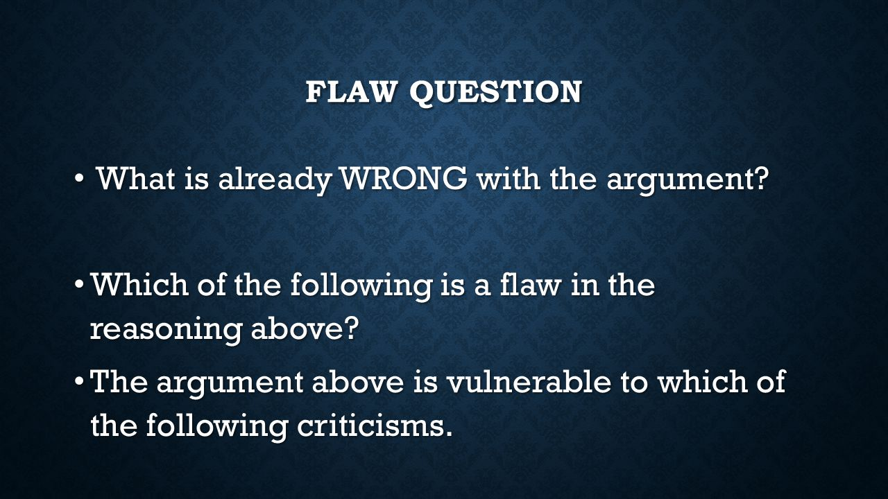 FLAW QUESTION What is already WRONG with the argument.