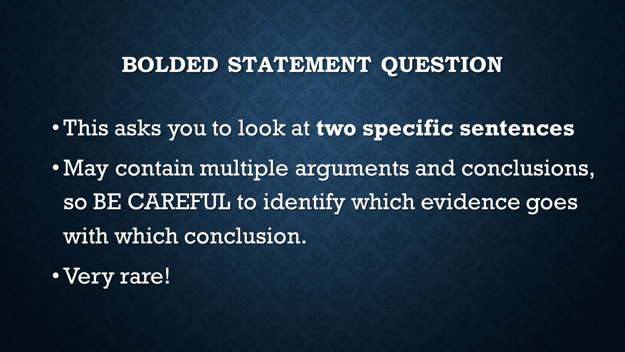 BOLDED STATEMENT QUESTION This asks you to look at two specific sentences This asks you to look at two specific sentences May contain multiple argumen